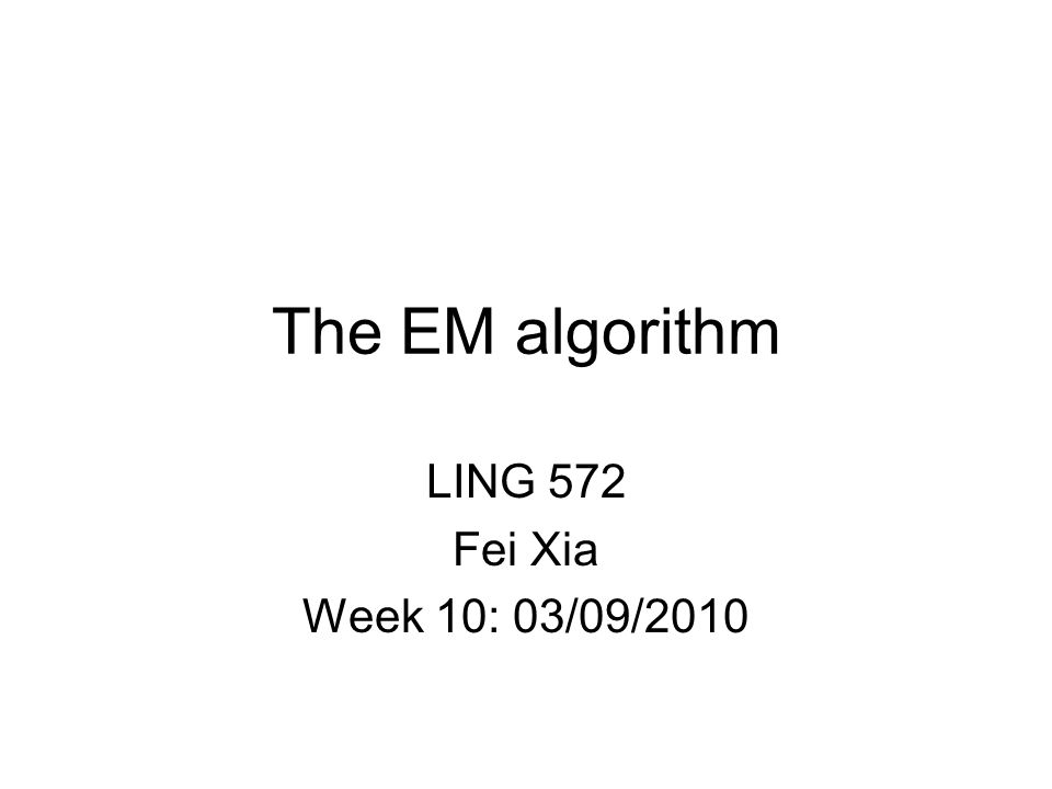 The EM algorithm LING 572 Fei Xia Week 10: 03/09/2010