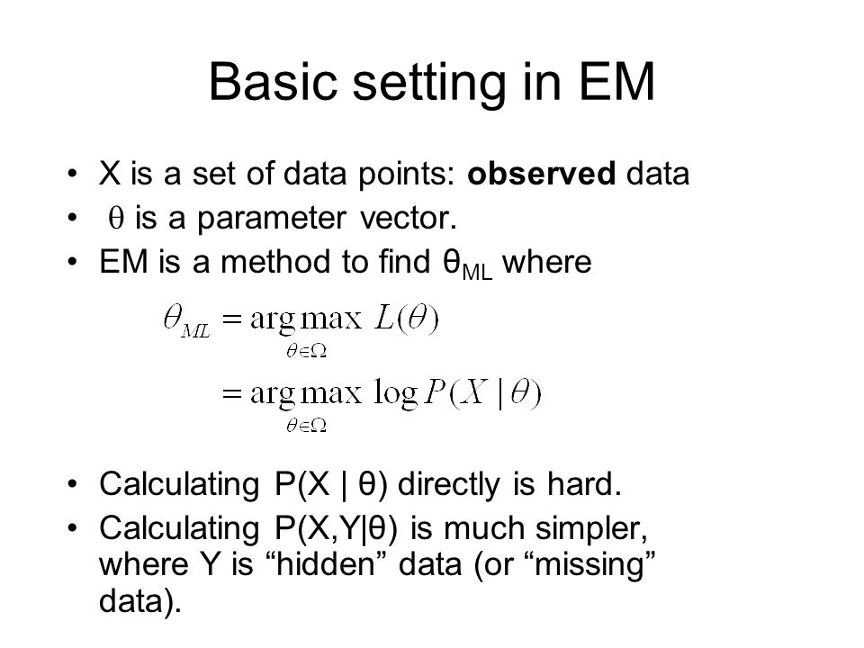 Basic setting in EM X is a set of data points: observed data  is a parameter vector. EM is a method to find θ ML where Calculating P(X | θ) directly