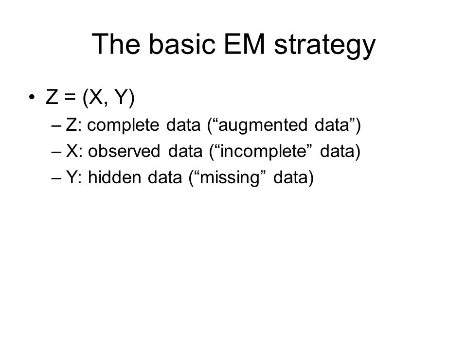 """The basic EM strategy Z = (X, Y) –Z: complete data (""""augmented data"""") –X: observed data (""""incomplete"""" data) –Y: hidden data (""""missing"""" data)"""