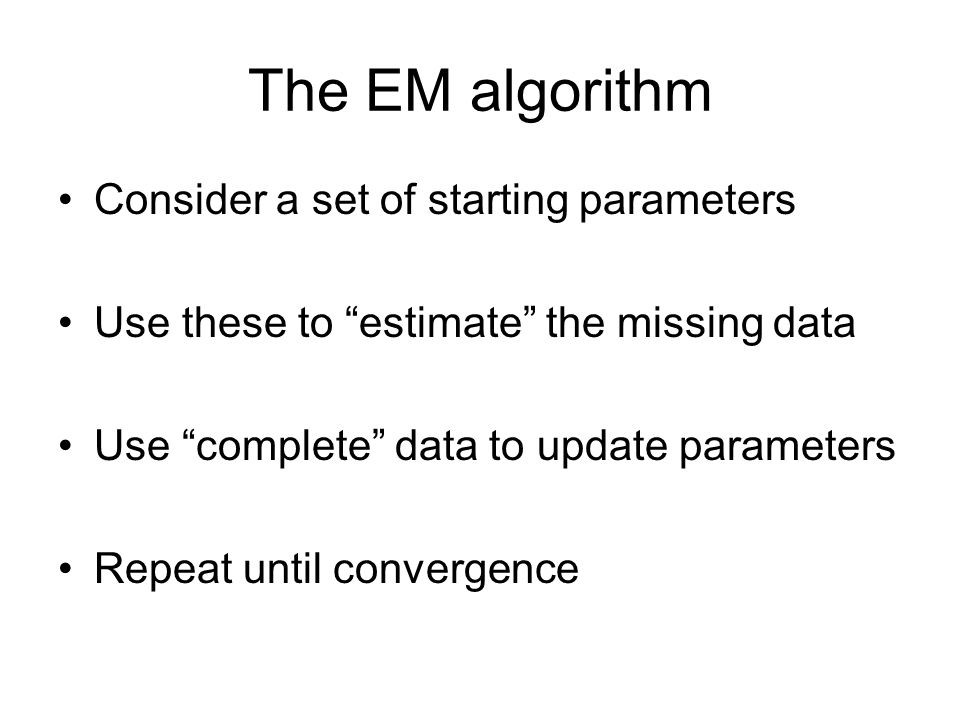 """The EM algorithm Consider a set of starting parameters Use these to """"estimate"""" the missing data Use """"complete"""" data to update parameters Repeat until"""
