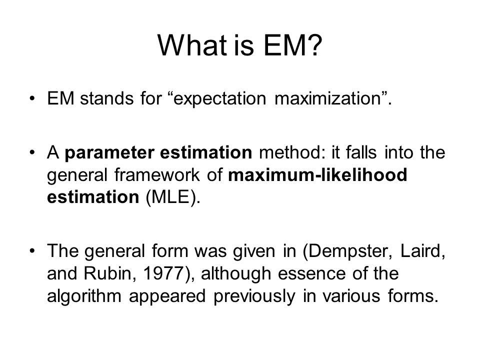 "What is EM? EM stands for ""expectation maximization"". A parameter estimation method: it falls into the general framework of maximum-likelihood estimat"