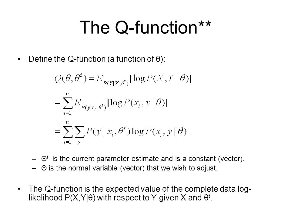 The Q-function** Define the Q-function (a function of θ): –Θ t is the current parameter estimate and is a constant (vector). –Θ is the normal variable