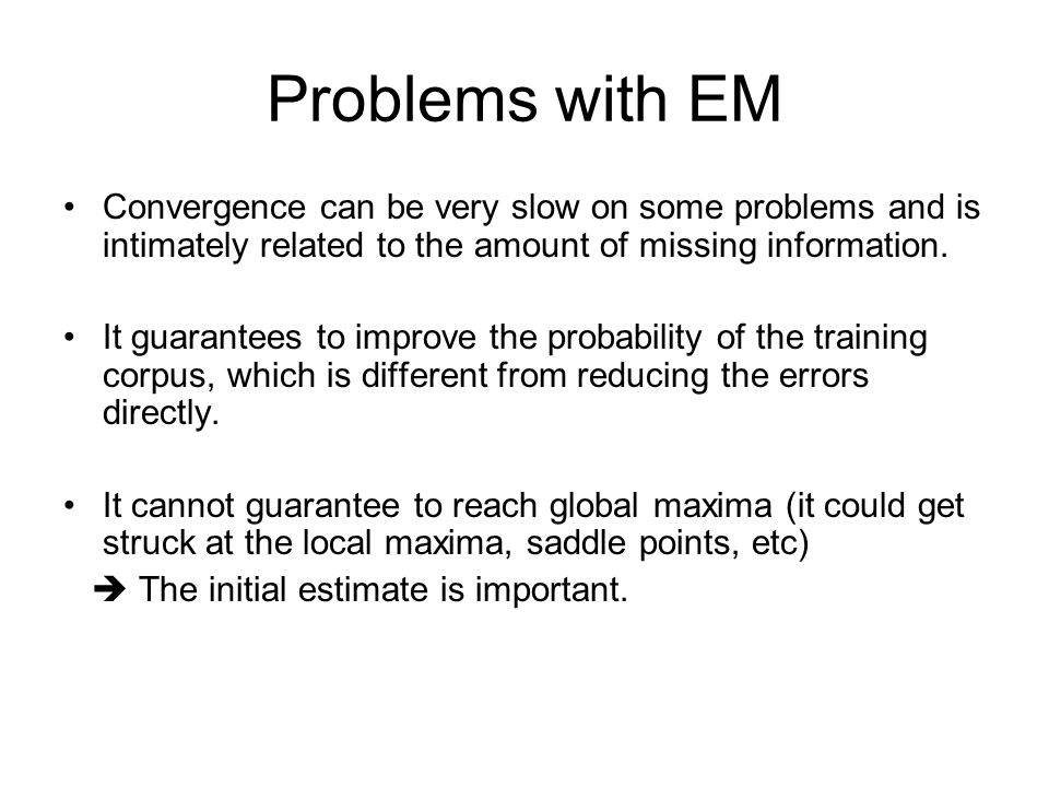 Problems with EM Convergence can be very slow on some problems and is intimately related to the amount of missing information. It guarantees to improv