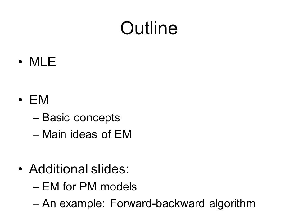 Outline MLE EM –Basic concepts –Main ideas of EM Additional slides: –EM for PM models –An example: Forward-backward algorithm