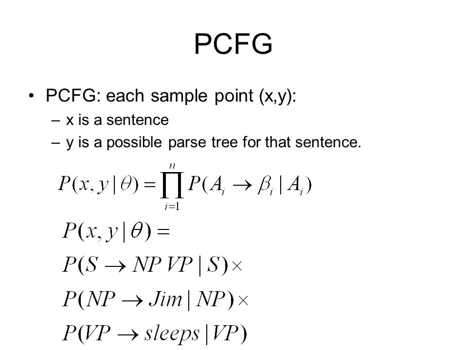 PCFG PCFG: each sample point (x,y): –x is a sentence –y is a possible parse tree for that sentence.