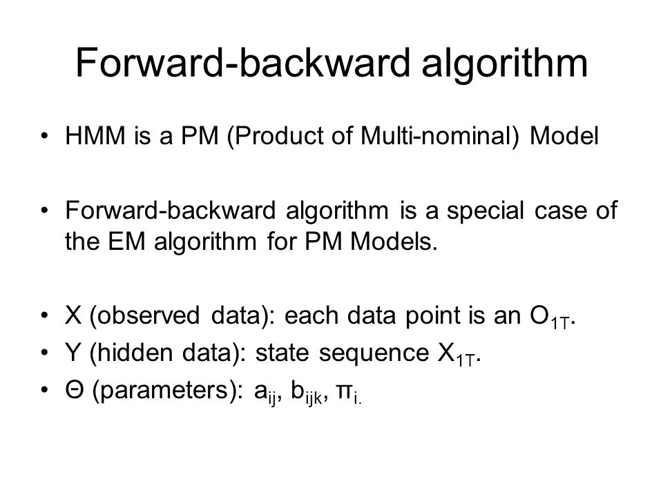 Forward-backward algorithm HMM is a PM (Product of Multi-nominal) Model Forward-backward algorithm is a special case of the EM algorithm for PM Models