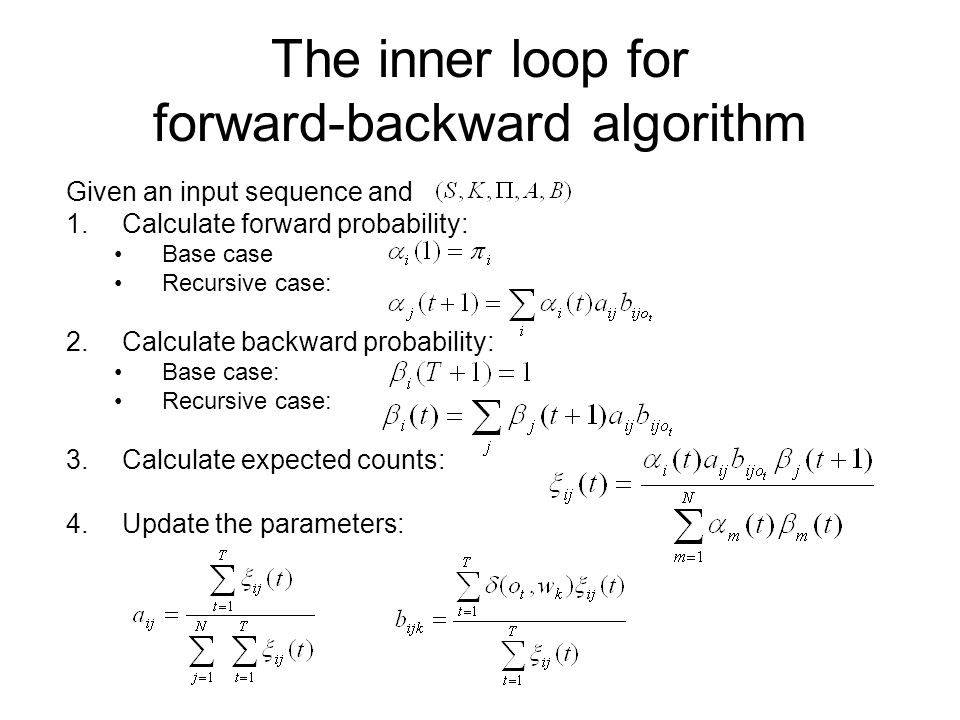 The inner loop for forward-backward algorithm Given an input sequence and 1.Calculate forward probability: Base case Recursive case: 2.Calculate backw