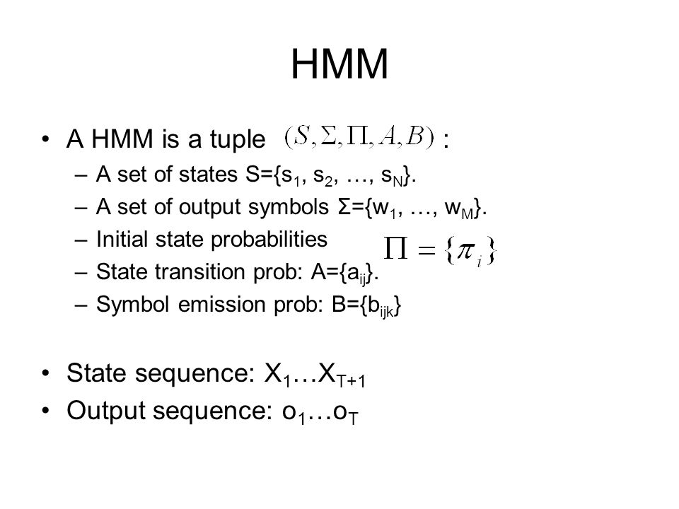 HMM A HMM is a tuple : –A set of states S={s 1, s 2, …, s N }. –A set of output symbols Σ={w 1, …, w M }. –Initial state probabilities –State transiti