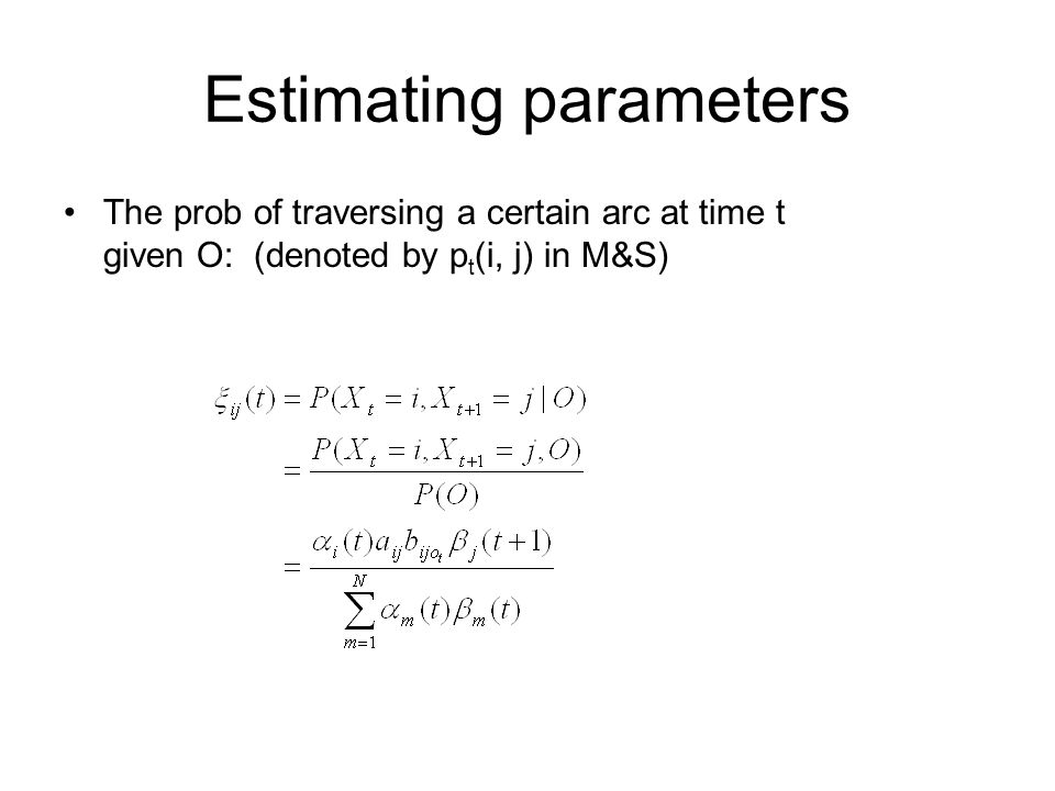 Estimating parameters The prob of traversing a certain arc at time t given O: (denoted by p t (i, j) in M&S)