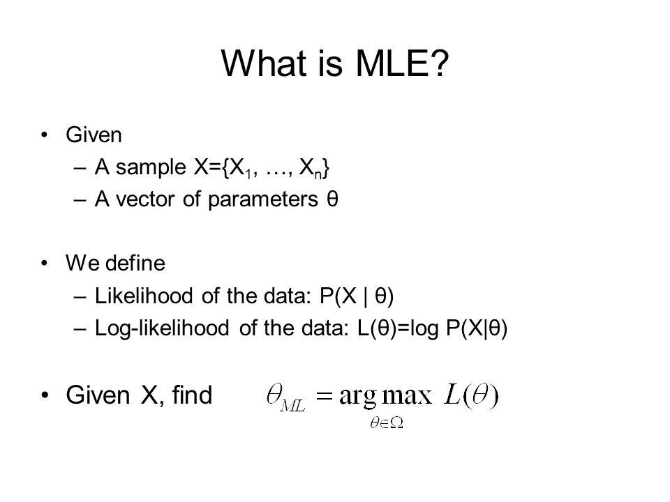 What is MLE? Given –A sample X={X 1, …, X n } –A vector of parameters θ We define –Likelihood of the data: P(X | θ) –Log-likelihood of the data: L(θ)=