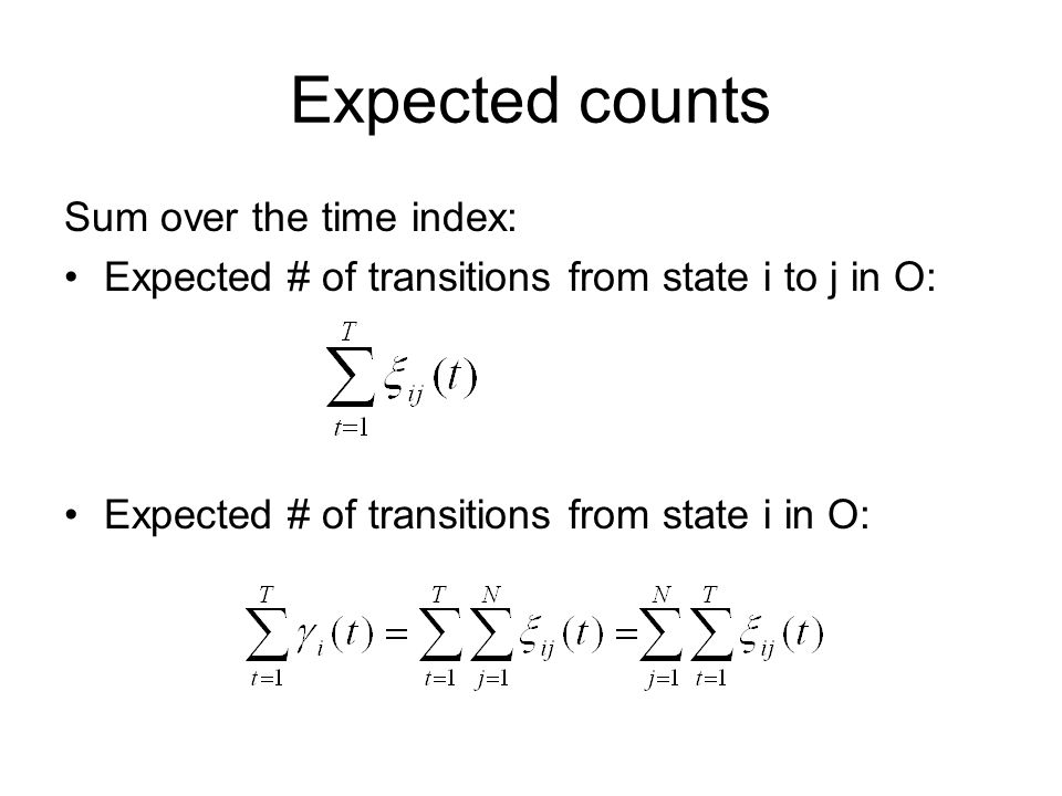 Expected counts Sum over the time index: Expected # of transitions from state i to j in O: Expected # of transitions from state i in O: