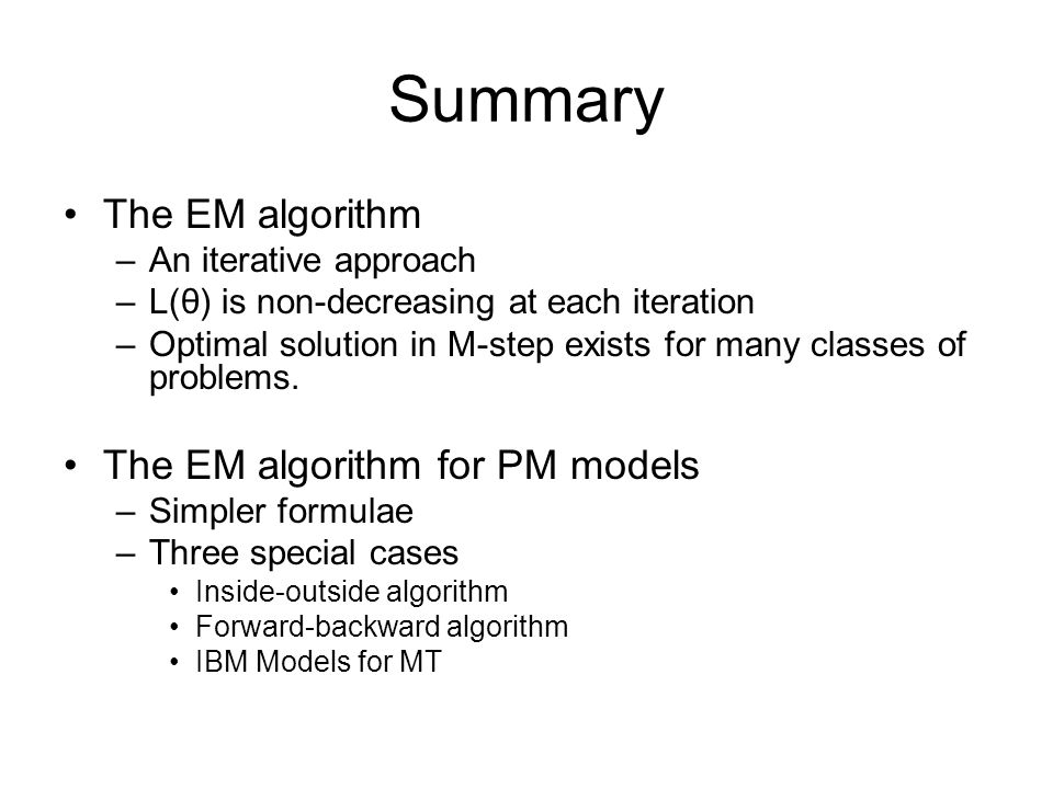 Summary The EM algorithm –An iterative approach –L(θ) is non-decreasing at each iteration –Optimal solution in M-step exists for many classes of probl
