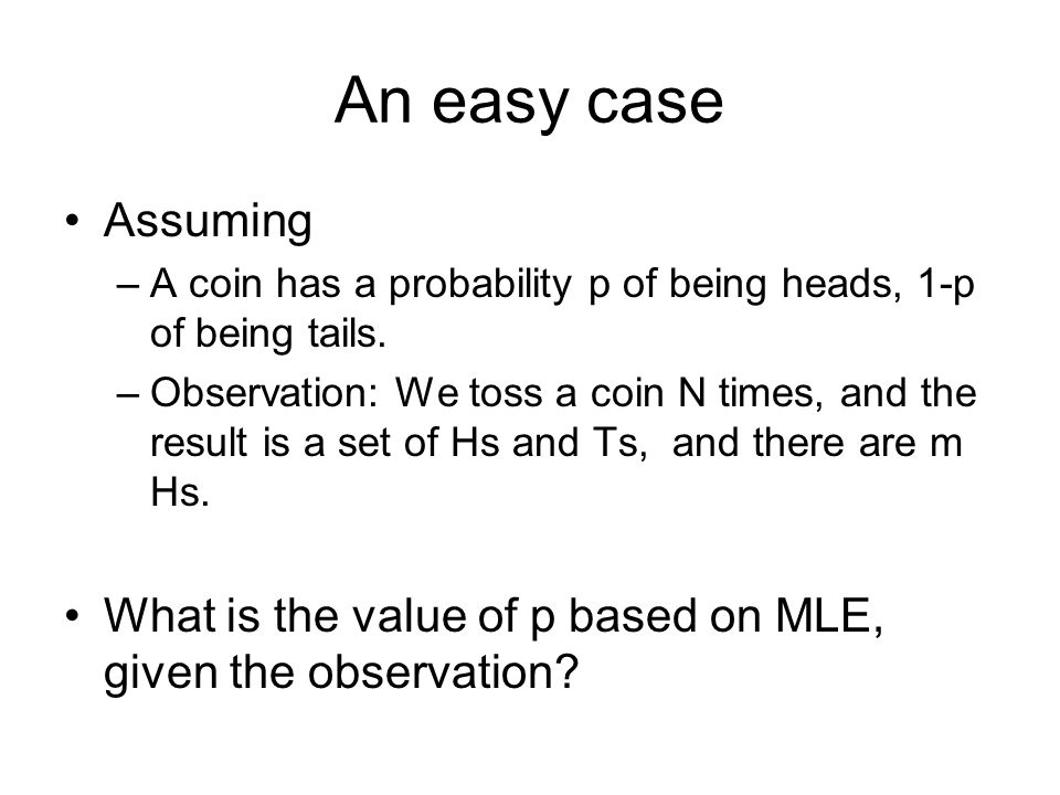 An easy case Assuming –A coin has a probability p of being heads, 1-p of being tails. –Observation: We toss a coin N times, and the result is a set of