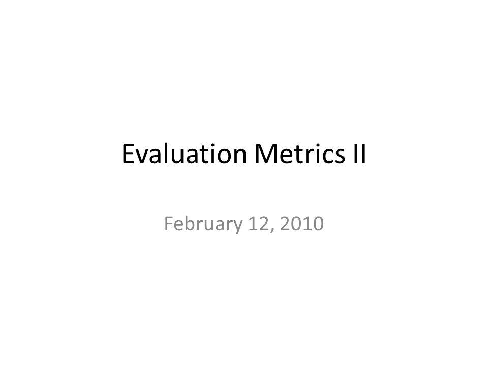 Evaluation Metrics II February 12, 2010