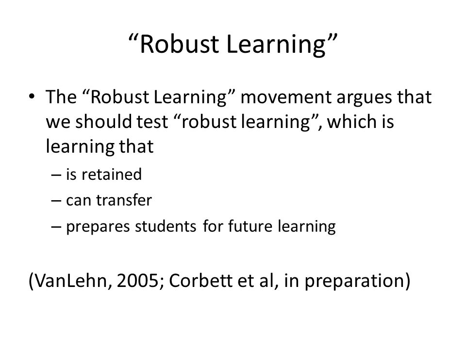 Robust Learning The Robust Learning movement argues that we should test robust learning , which is learning that – is retained – can transfer – prepares students for future learning (VanLehn, 2005; Corbett et al, in preparation)