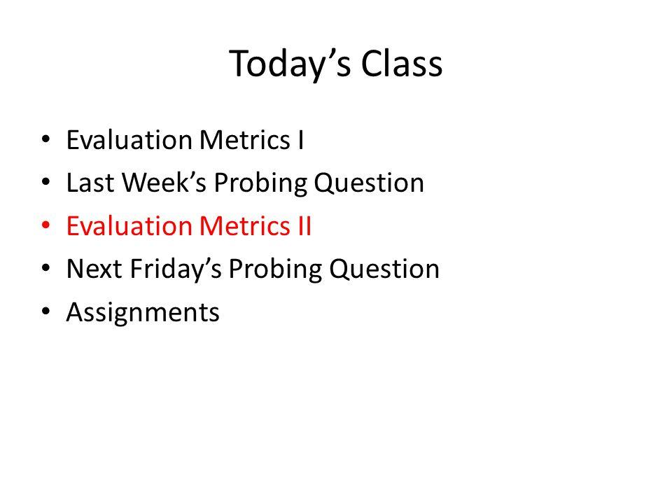 Today's Class Evaluation Metrics I Last Week's Probing Question Evaluation Metrics II Next Friday's Probing Question Assignments