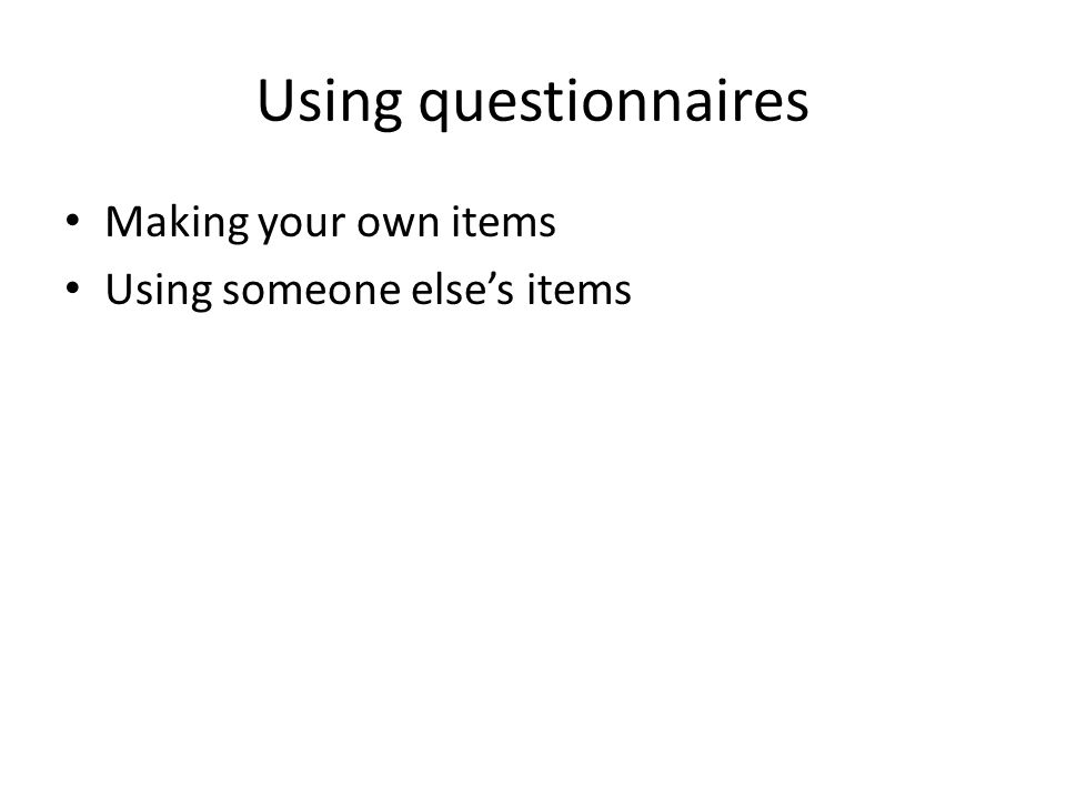 Using questionnaires Making your own items Using someone else's items