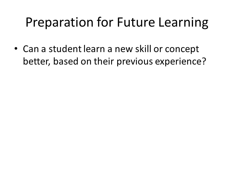 Preparation for Future Learning Can a student learn a new skill or concept better, based on their previous experience