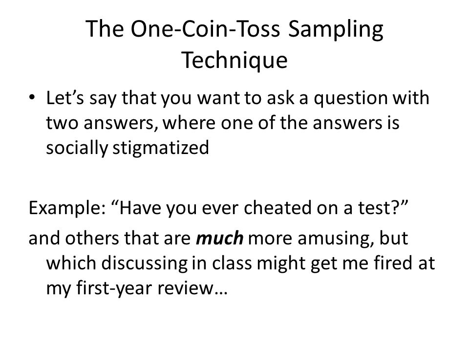 The One-Coin-Toss Sampling Technique Let's say that you want to ask a question with two answers, where one of the answers is socially stigmatized Example: Have you ever cheated on a test and others that are much more amusing, but which discussing in class might get me fired at my first-year review…