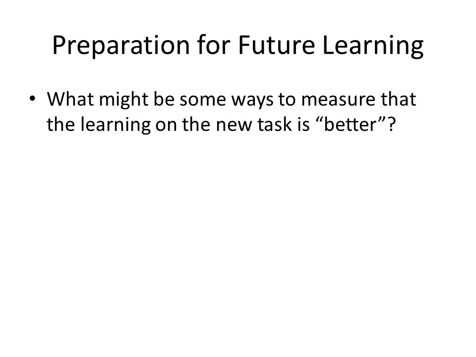 Preparation for Future Learning What might be some ways to measure that the learning on the new task is better