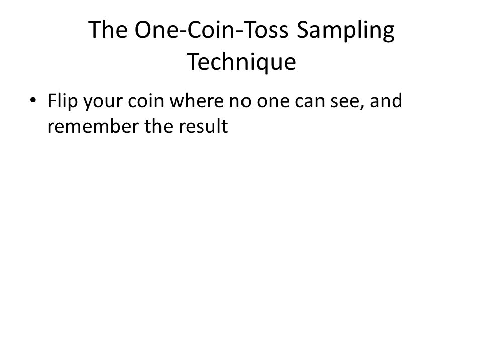 The One-Coin-Toss Sampling Technique Flip your coin where no one can see, and remember the result