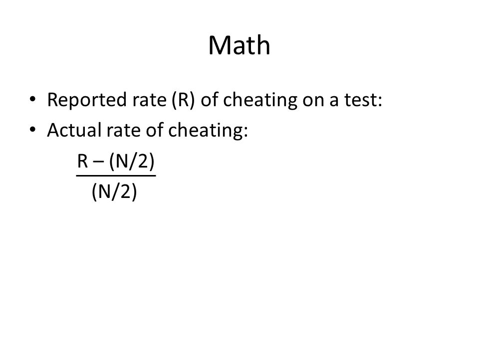 Math Reported rate (R) of cheating on a test: Actual rate of cheating: R – (N/2) (N/2)
