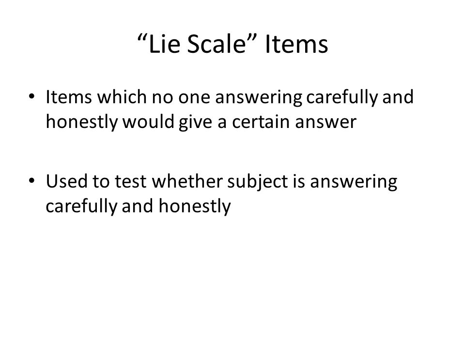 Lie Scale Items Items which no one answering carefully and honestly would give a certain answer Used to test whether subject is answering carefully and honestly