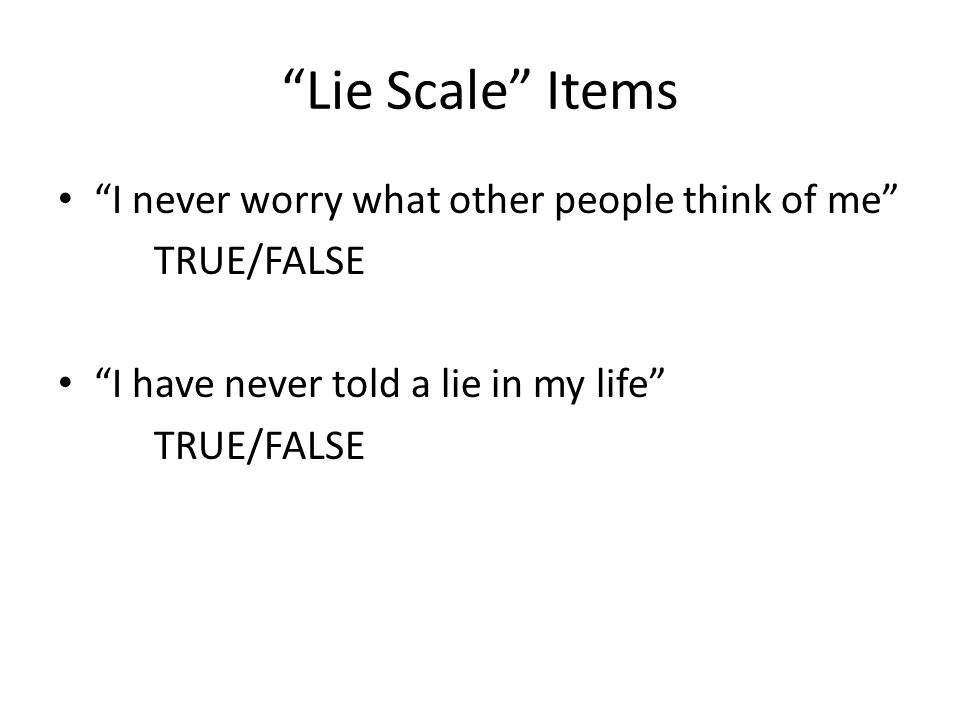 Lie Scale Items I never worry what other people think of me TRUE/FALSE I have never told a lie in my life TRUE/FALSE