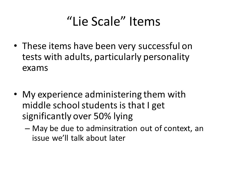 Lie Scale Items These items have been very successful on tests with adults, particularly personality exams My experience administering them with middle school students is that I get significantly over 50% lying – May be due to adminsitration out of context, an issue we'll talk about later