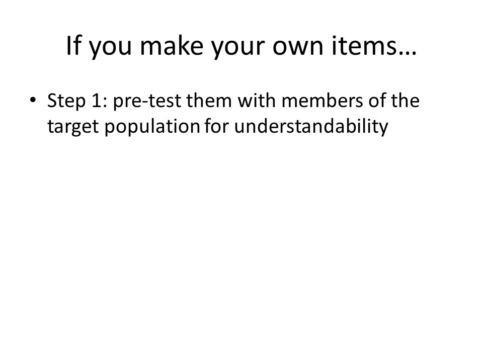 If you make your own items… Step 1: pre-test them with members of the target population for understandability