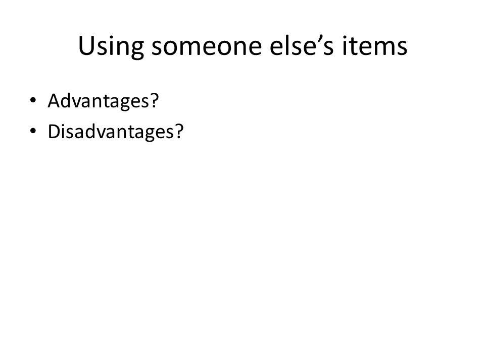 Using someone else's items Advantages? Disadvantages?