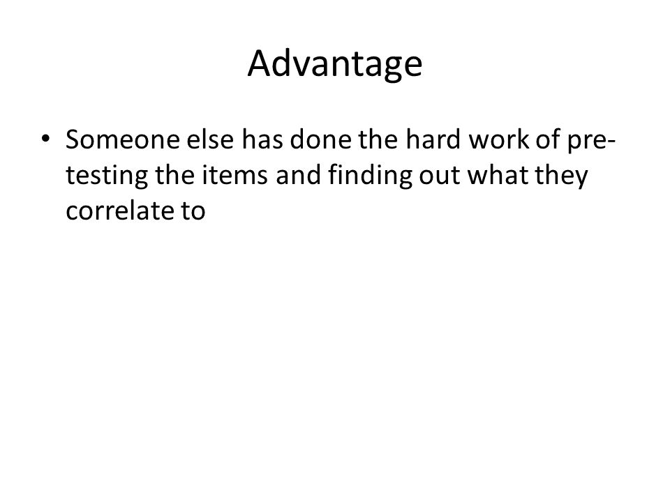 Advantage Someone else has done the hard work of pre- testing the items and finding out what they correlate to