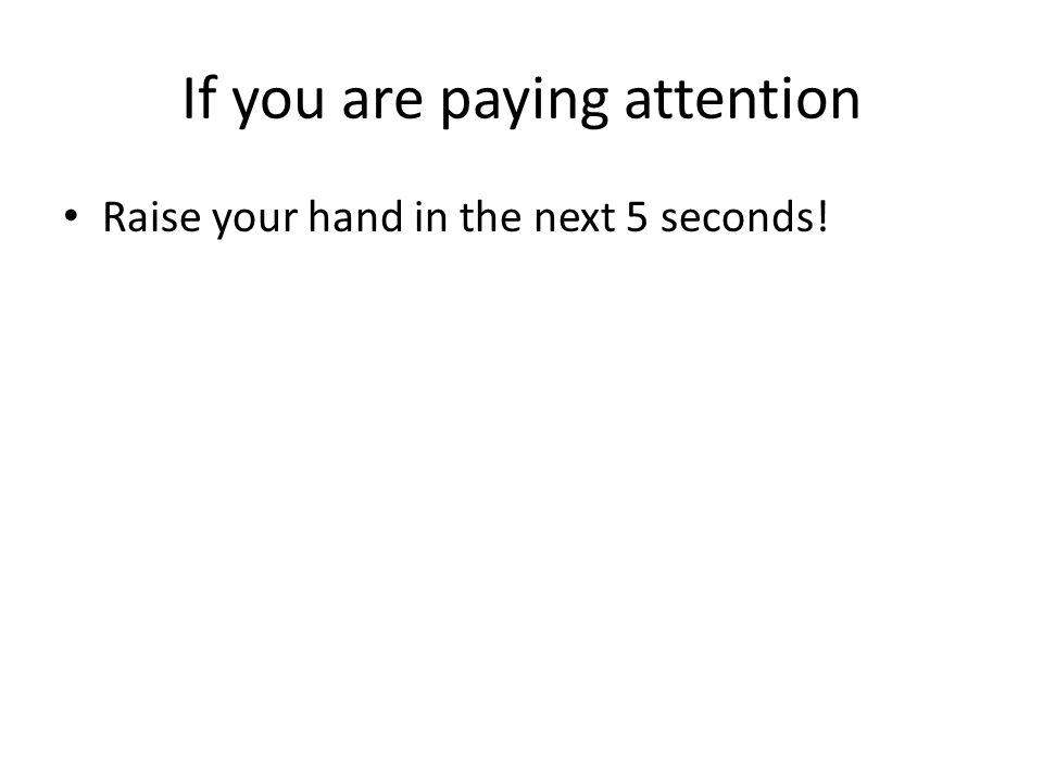 If you are paying attention Raise your hand in the next 5 seconds!