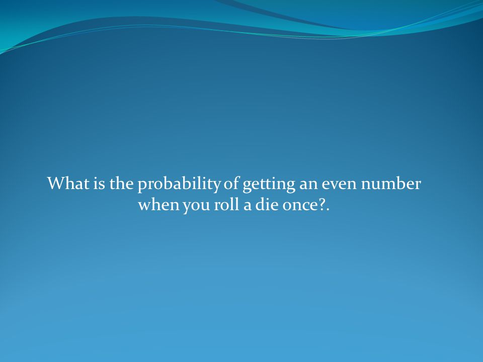 What is the probability of getting an even number when you roll a die once .