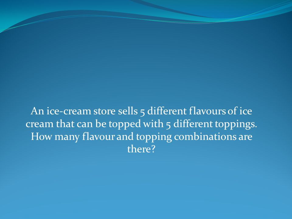 An ice-cream store sells 5 different flavours of ice cream that can be topped with 5 different toppings.