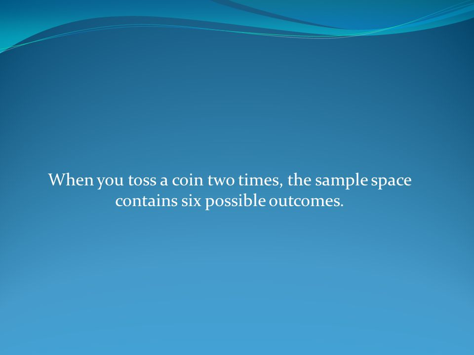 When you toss a coin two times, the sample space contains six possible outcomes.