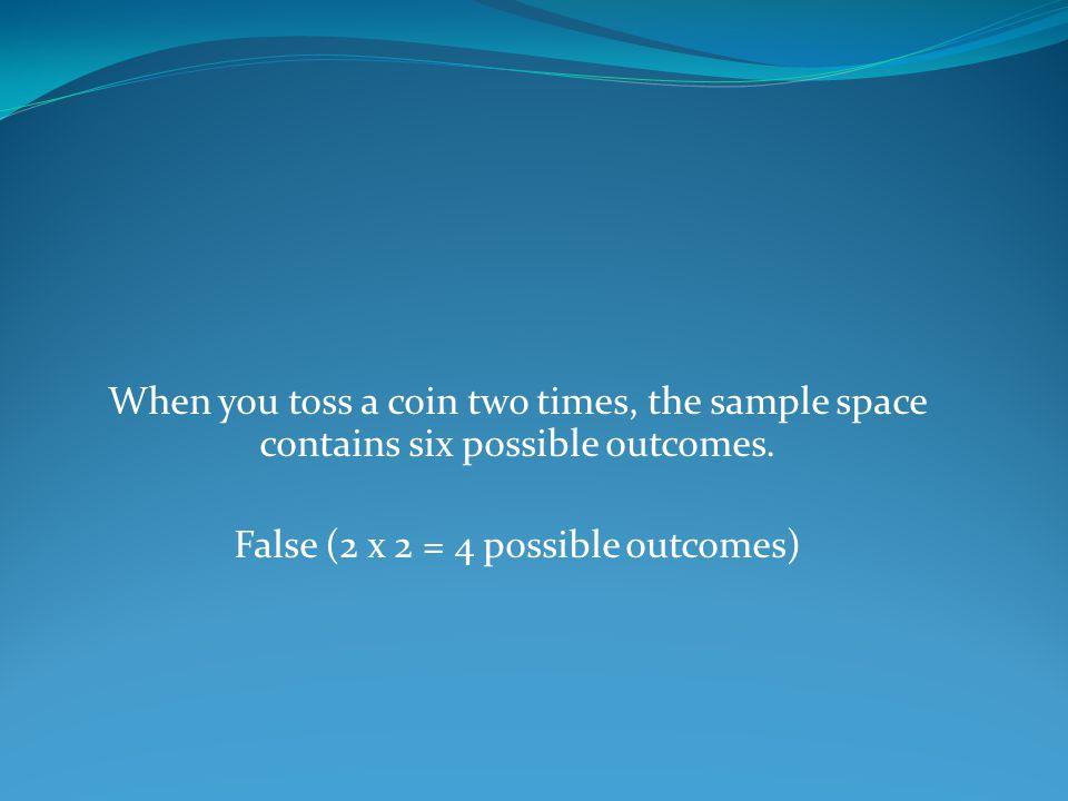 False (2 x 2 = 4 possible outcomes)