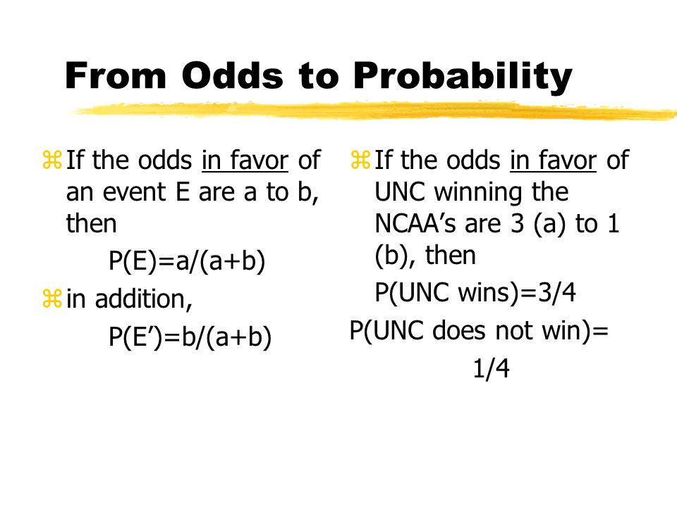 From Probability to Odds zIf event A has probability P(A), then the odds in favor of A are P(A) to 1-P(A). It follows that the odds against A are 1-P(