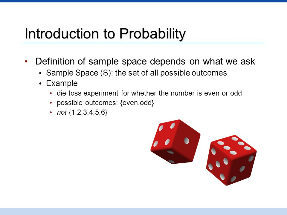 Introduction to Probability Definition of sample space depends on what we ask Sample Space (S): the set of all possible outcomes Example die toss experiment for whether the number is even or odd possible outcomes: {even,odd} not {1,2,3,4,5,6}