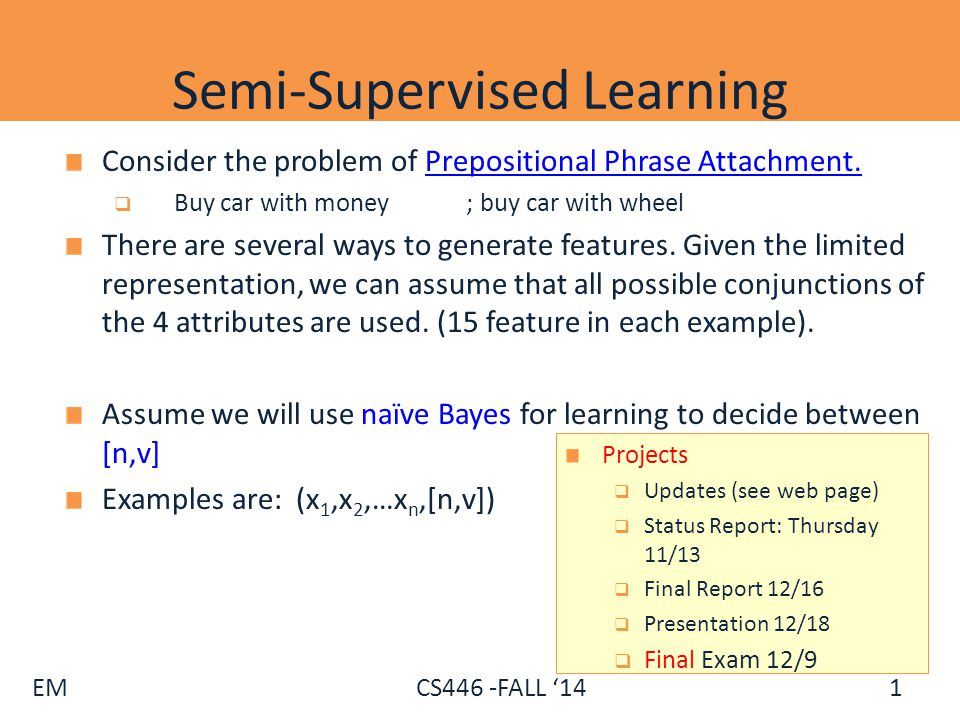 EM CS446 -FALL '14 Semi-Supervised Learning Consider the problem of Prepositional Phrase Attachment.Prepositional Phrase Attachment.  Buy car with mo