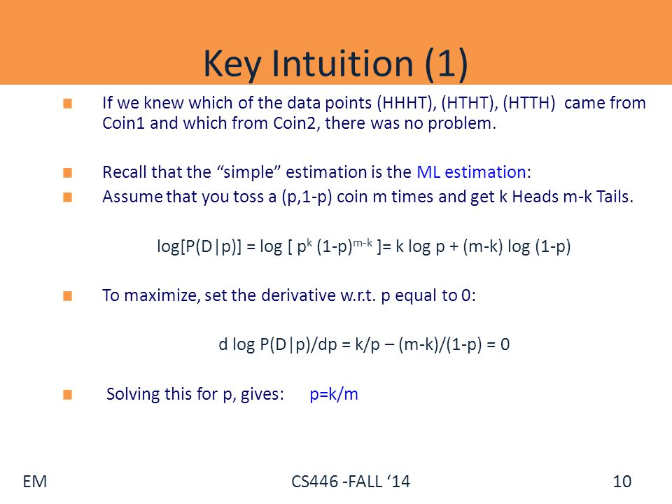 EM CS446 -FALL '14 Key Intuition (1) If we knew which of the data points (HHHT), (HTHT), (HTTH) came from Coin1 and which from Coin2, there was no pro