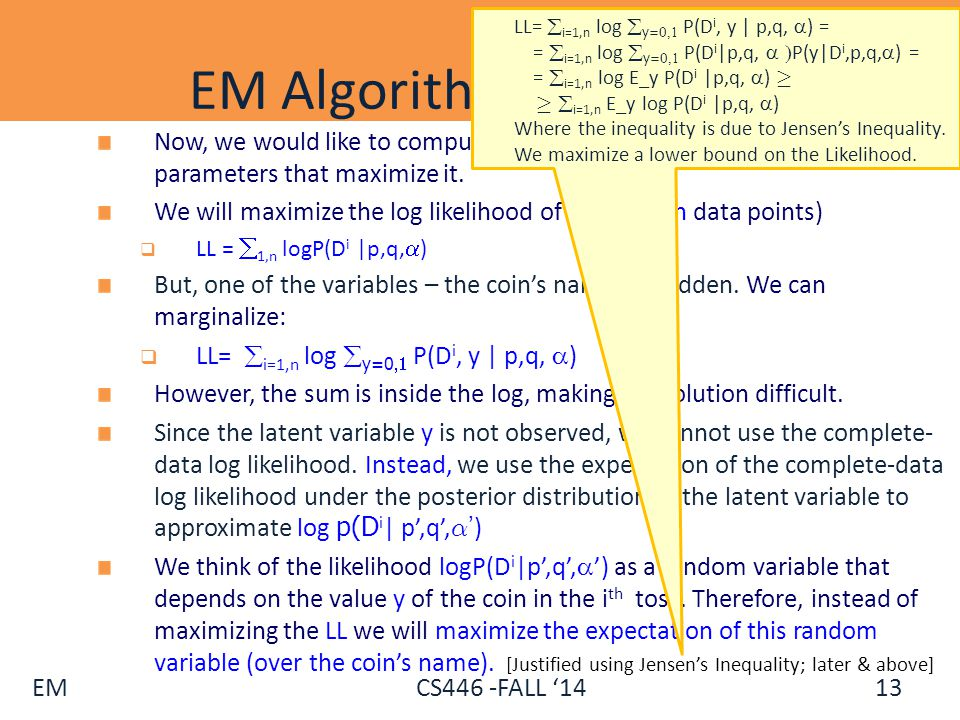 EM CS446 -FALL '14 EM Algorithm (Coins) - II Now, we would like to compute the likelihood of the data, and find the parameters that maximize it. We wi