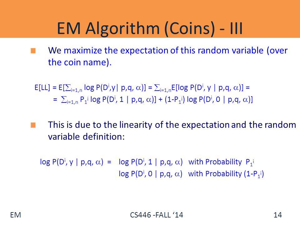 EM CS446 -FALL '14 EM Algorithm (Coins) - III We maximize the expectation of this random variable (over the coin name). E[LL] = E[  i=1,n log P(D i,y