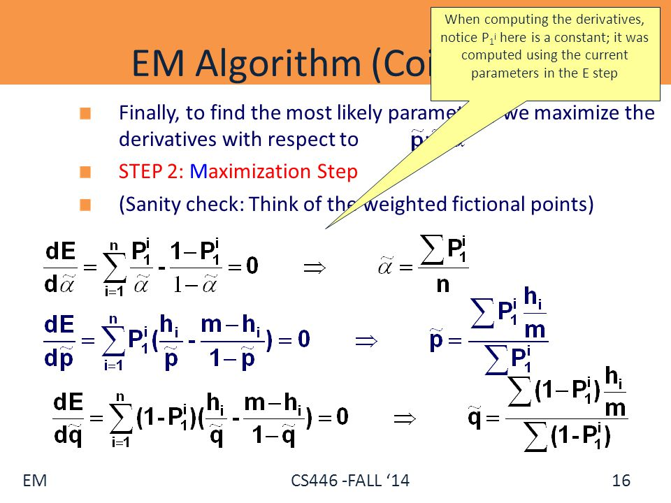EM CS446 -FALL '14 EM Algorithm (Coins) - V Finally, to find the most likely parameters, we maximize the derivatives with respect to : STEP 2: Maximiz