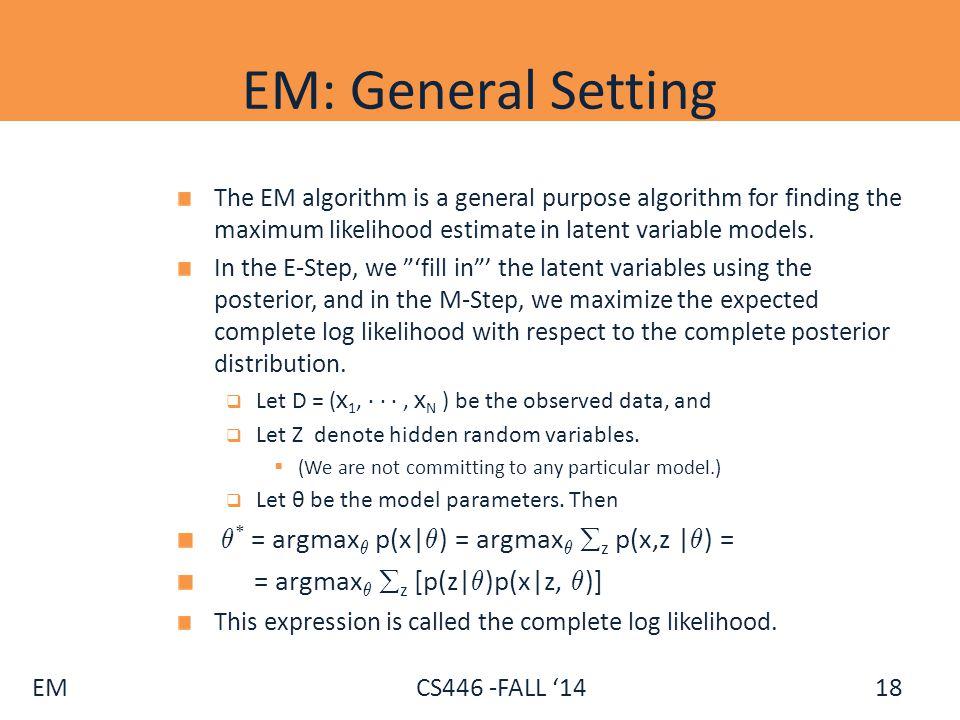 EM CS446 -FALL '14 EM: General Setting The EM algorithm is a general purpose algorithm for finding the maximum likelihood estimate in latent variable
