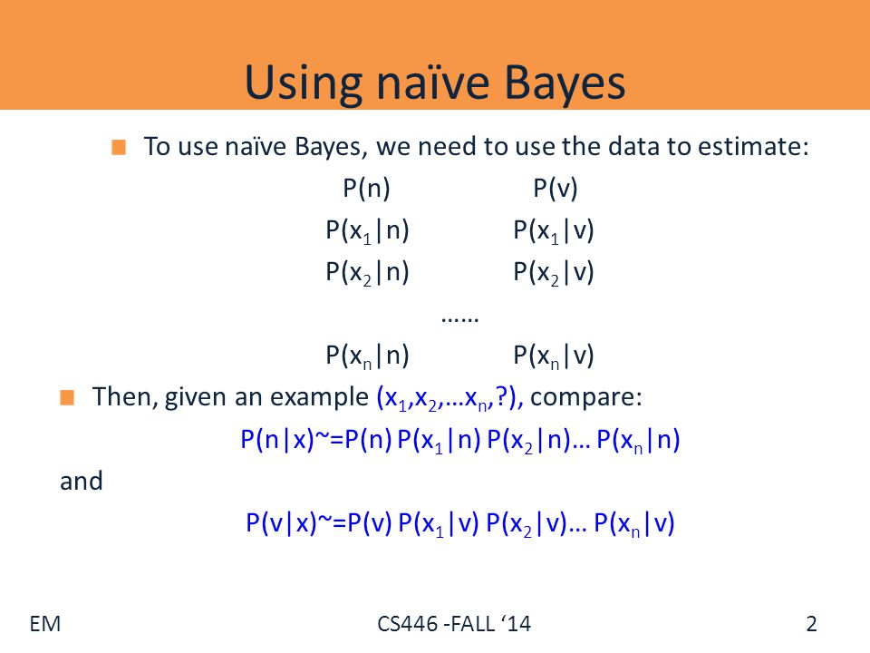EM CS446 -FALL '14 Using naïve Bayes After seeing 10 examples, we have: P(n) =0.5; P(v)=0.5 P(x 1 |n)=0.75;P(x 2 |n) =0.5; P(x 3 |n) =0.5; P(x 4 |n) =0.5 P(x 1 |v)=0.25; P(x 2 |v) =0.25;P(x 3 |v) =0.75;P(x 4 |v) =0.5 Then, given an example x=(1000), we have: P n (x)~=0.5 0.75 0.5 0.5 0.5 = 3/64 P v (x)~=0.5 0.25 0.75 0.25 0.5=3/256 Now, assume that in addition to the 10 labeled examples, we also have 100 unlabeled examples.