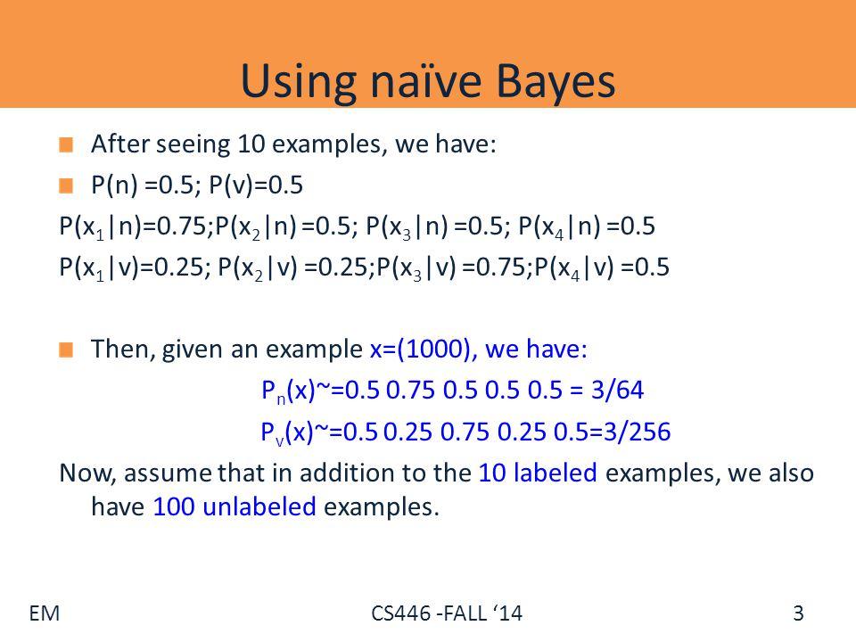 EM CS446 -FALL '14 Using naïve Bayes After seeing 10 examples, we have: P(n) =0.5; P(v)=0.5 P(x 1 |n)=0.75;P(x 2 |n) =0.5; P(x 3 |n) =0.5; P(x 4 |n) =