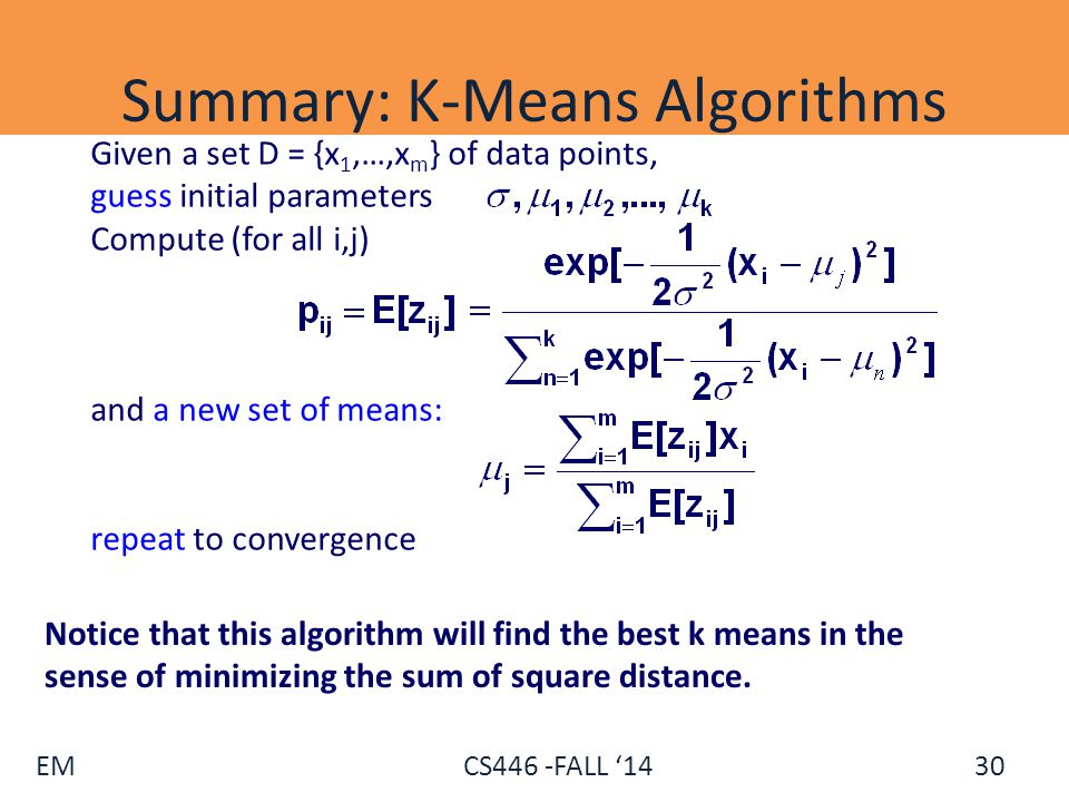 EM CS446 -FALL '14 Summary: K-Means Algorithms Given a set D = {x 1,…,x m } of data points, guess initial parameters Compute (for all i,j) and a new s