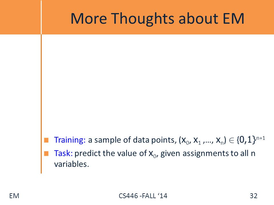 EM CS446 -FALL '14 More Thoughts about EM Training: a sample of data points, ( x 0, x 1,…, x n ) 2 { 0,1} n+1 Task: predict the value of x 0, given as