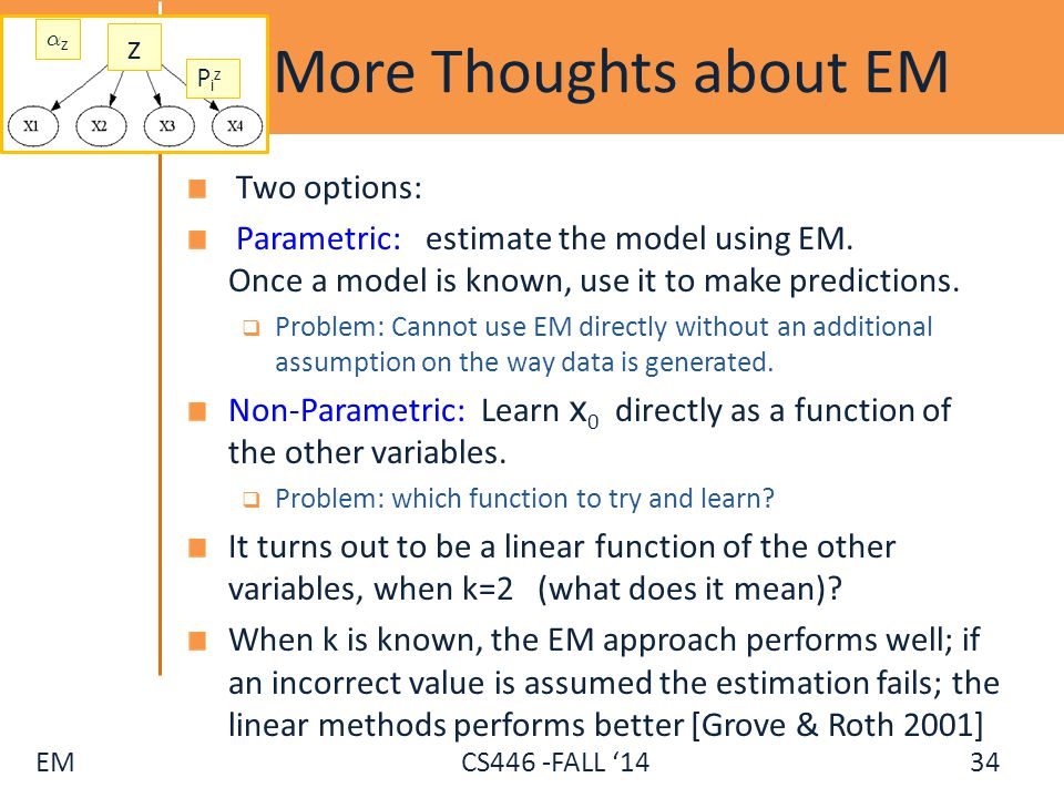 EM CS446 -FALL '14 More Thoughts about EM Two options: Parametric: estimate the model using EM. Once a model is known, use it to make predictions.  P